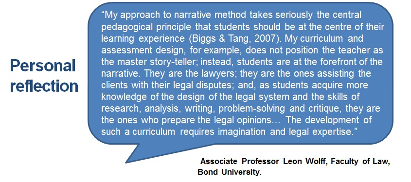 """My approach to narrative method takes seriously the central pedagogical principle that students should be at the centre of their learning experience (Biggs & Tang, 2007). My curriculum and assessment design, for example, does not position the teacher as the master story-teller; instead, students are at the forefront of the narrative. They are the lawyers; they are the ones assisting the clients with their legal disputes; and, as students acquire more knowledge of the design of the legal system and the skills of research, analysis, writing, problem-solving and critique, they are the ones who prepare the legal opinions… The development of such a curriculum requires imagination and legal expertise."""