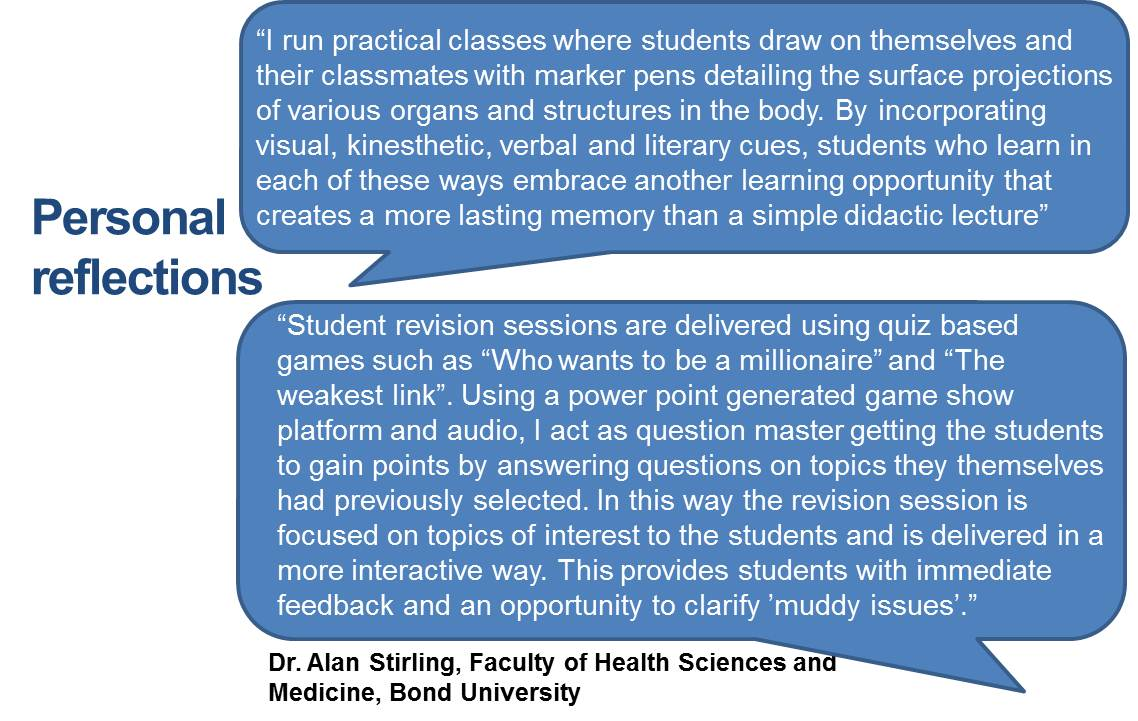 """I run practical classes where students draw on themselves and their classmates with marker pens detailing the surface projections of various organs and structures in the body. By incorporating visual, kinesthetic, verbal and literary cues, students who learn in each of these ways embrace another learning opportunity that creates a more lasting memory than a simple didactic lecture"" ""Student revision sessions are delivered using quiz based games such as ""Who wants to be a millionaire"" and ""The weakest link"". Using a power point generated game show platform and audio, I act as question master getting the students to gain points by answering questions on topics they themselves had previously selected. In this way the revision session is focused on topics of interest to the students and is delivered in a more interactive way. This provides students with immediate feedback and an opportunity to clarify 'muddy issues'."""