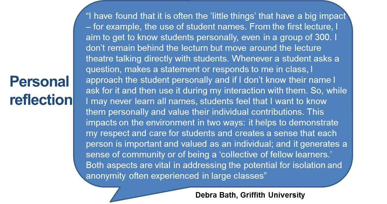 """I have found that it is often the 'little things' that have a big impact – for example, the use of student names. From the first lecture, I aim to get to know students personally, even in a group of 300. I don't remain behind the lecturn but move around the lecture theatre talking directly with students. Whenever a student asks a question, makes a statement or responds to me in class, I approach the student personally and if I don't know their name I ask for it and then use it during my interaction with them. So, while I may never learn all names, students feel that I want to know them personally and value their individual contributions. This impacts on the environment in two ways: it helps to demonstrate my respect and care for students and creates a sense that each person is important and valued as an individual; and it generates a sense of community or of being a 'collective of fellow learners.' Both aspects are vital in addressing the potential for isolation and anonymity often experienced in large classes'."