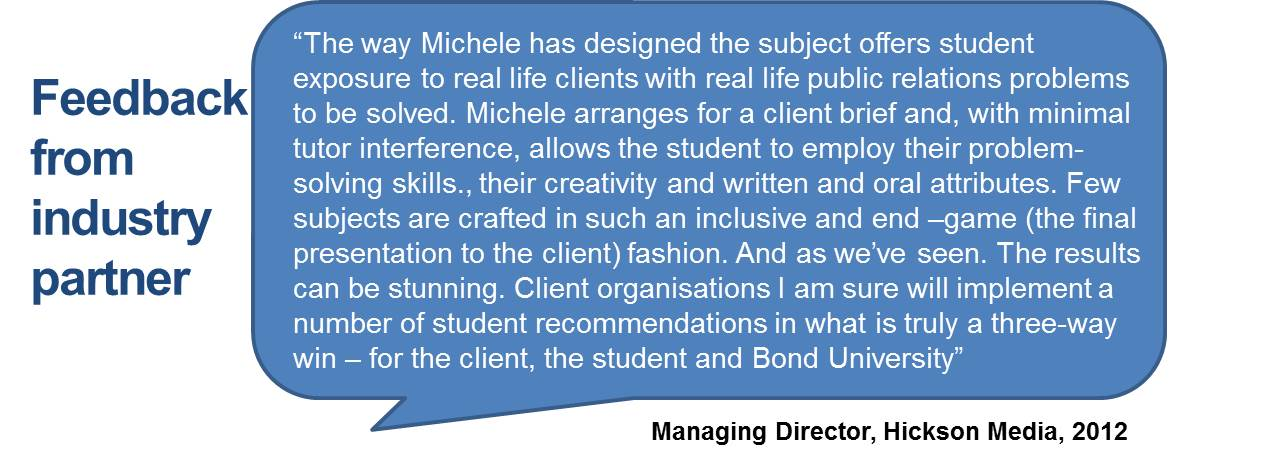 """The way Michele has designed the subject offers student exposure to real life clients with real life public relations problems to be solved. Michele arranges for a client brief and, with minimal tutor interference, allows the student to employ their problem-solving skills., their creativity and written and oral attributes. Few subjects are crafted in such an inclusive and end –game (the final presentation to the client) fashion. And as we've seen. The results can be stunning. Client organisations I am sure will implement a number of student recommendations in what is truly a three-way win – for the client, the student and Bond University"""