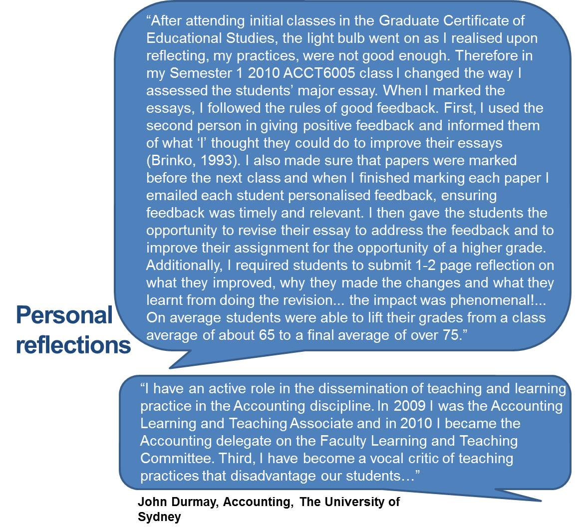 """After attending initial classes in the Graduate Certificate of Educational Studies, the light bulb went on as I realised upon reflecting, my practices, were not good enough. Therefore in my Semester 1 2010 ACCT6005 class I changed the way I assessed the students' major essay. When I marked the essays, I followed the rules of good feedback. First, I used the second person in giving positive feedback and informed them of what 'I' thought they could do to improve their essays (Brinko, 1993). I also made sure that papers were marked before the next class and when I finished marking each paper I emailed each student personalised feedback, ensuring feedback was timely and relevant. I then gave the students the opportunity to revise their essay to address the feedback and to improve their assignment for the opportunity of a higher grade. Additionally, I required students to submit 1-2 page reflection on what they improved, why they made the changes and what they learnt from doing the revision... the impact was phenomenal!... On average students were able to lift their grades from a class average of about 65 to a final average of over 75."" ""I have an active role in the dissemination of teaching and learning practice in the Accounting discipline. In 2009 I was the Accounting Learning and Teaching Associate and in 2010 I became the Accounting delegate on the Faculty Learning and Teaching Committee. Third, I have become a vocal critic of teaching practices that disadvantage our students…"""