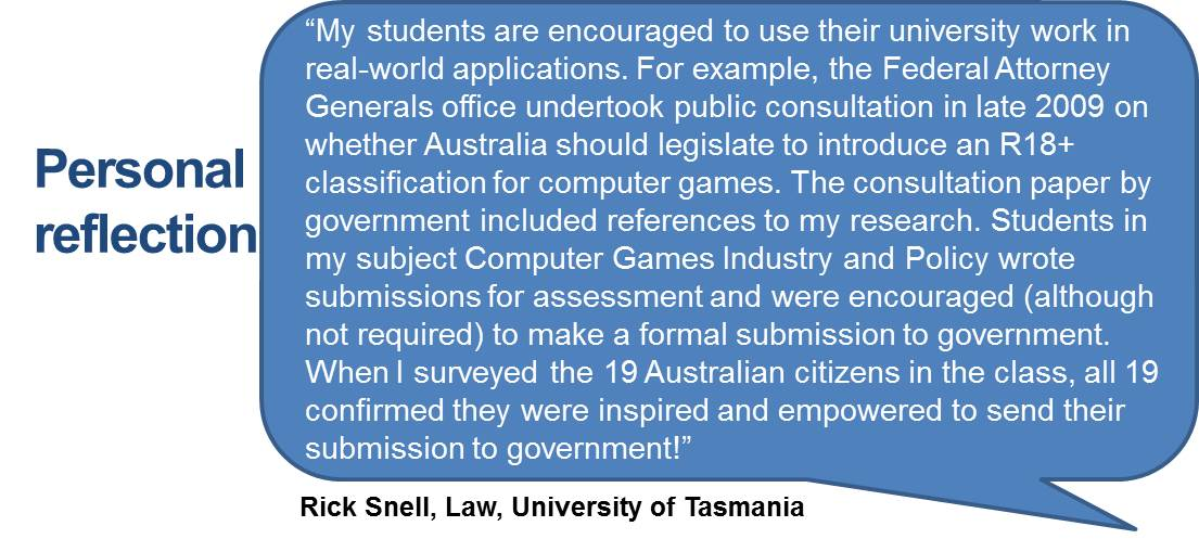 """My students are encouraged to use their university work in real-world applications. For example, the Federal Attorney Generals office undertook public consultation in late 2009 on whether Australia should legislate to introduce an R18+ classification for computer games. The consultation paper by government included references to my research. Students in my subject Computer Games Industry and Policy wrote submissions for assessment and were encouraged (although not required) to make a formal submission to government. When I surveyed the 19 Australian citizens in the class, all 19 confirmed they were inspired and empowered to send their submission to government!"""